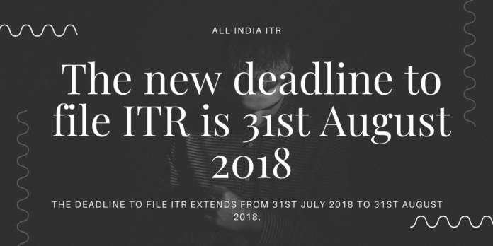 The new deadline to file ITR is 31st August 2018